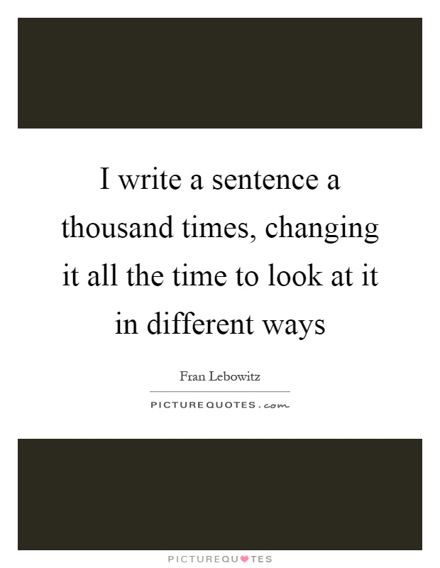 I write a sentence a thousand times, changing it all the time to look at it in different ways Picture Quote #1