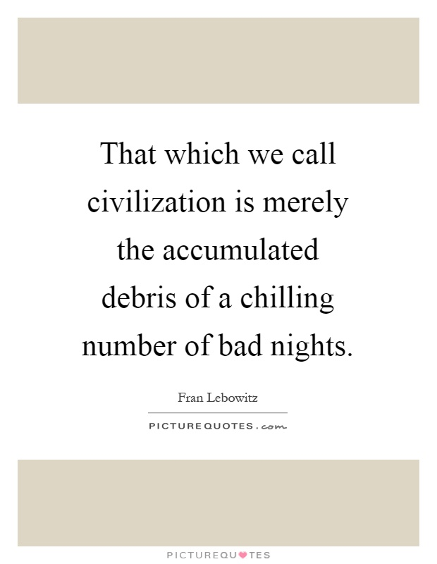 That which we call civilization is merely the accumulated debris of a chilling number of bad nights Picture Quote #1