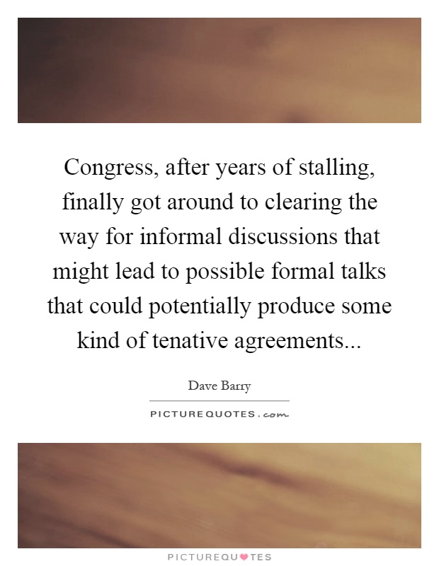 Congress, after years of stalling, finally got around to clearing the way for informal discussions that might lead to possible formal talks that could potentially produce some kind of tenative agreements Picture Quote #1