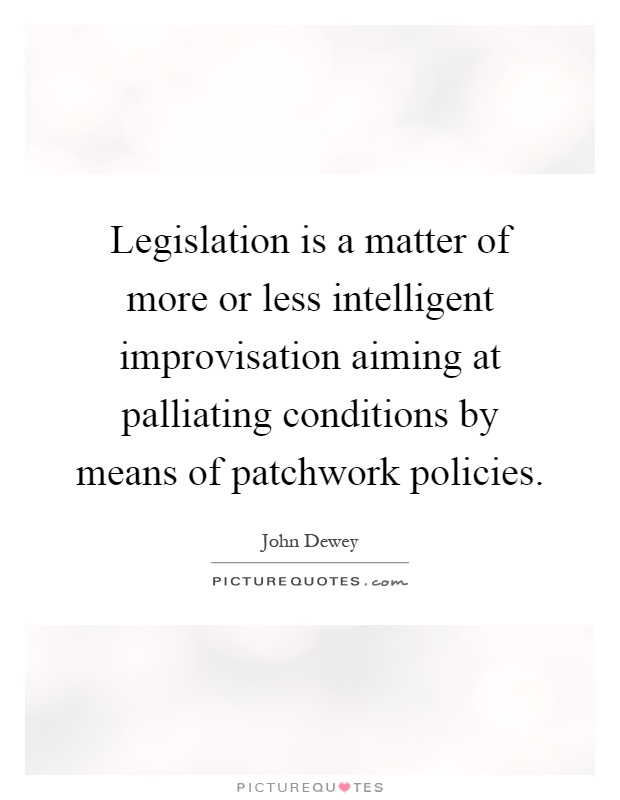 Legislation is a matter of more or less intelligent improvisation aiming at palliating conditions by means of patchwork policies Picture Quote #1
