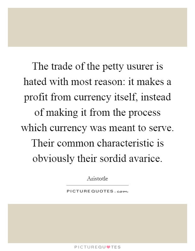 The trade of the petty usurer is hated with most reason: it makes a profit from currency itself, instead of making it from the process which currency was meant to serve. Their common characteristic is obviously their sordid avarice Picture Quote #1