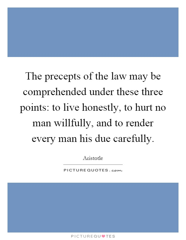 The precepts of the law may be comprehended under these three points: to live honestly, to hurt no man willfully, and to render every man his due carefully Picture Quote #1