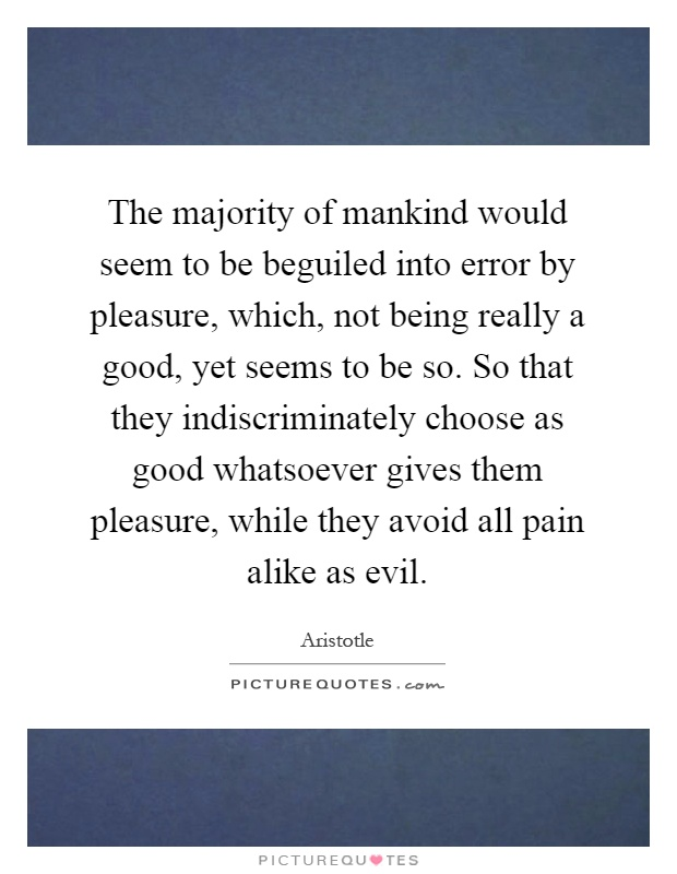 The majority of mankind would seem to be beguiled into error by pleasure, which, not being really a good, yet seems to be so. So that they indiscriminately choose as good whatsoever gives them pleasure, while they avoid all pain alike as evil Picture Quote #1