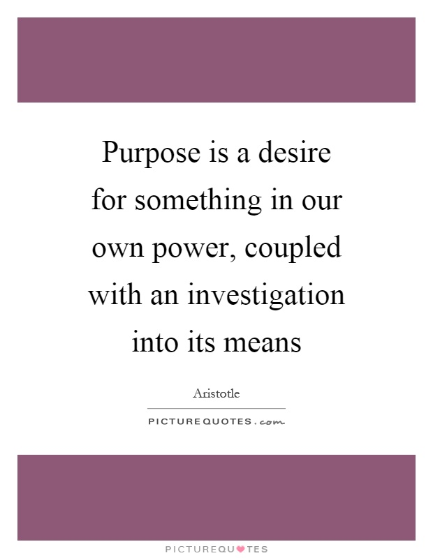 Purpose is a desire for something in our own power, coupled with an investigation into its means Picture Quote #1