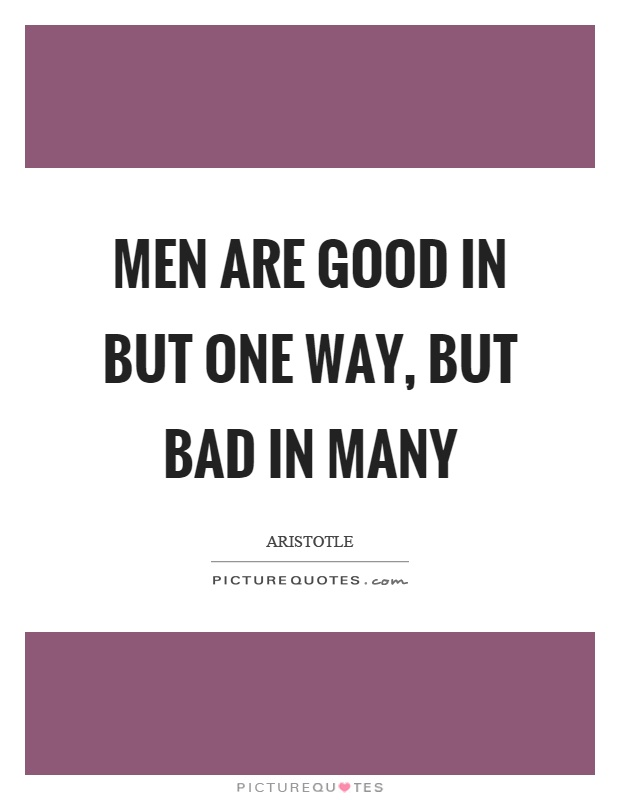 Men are good in but one way, but bad in many Picture Quote #1