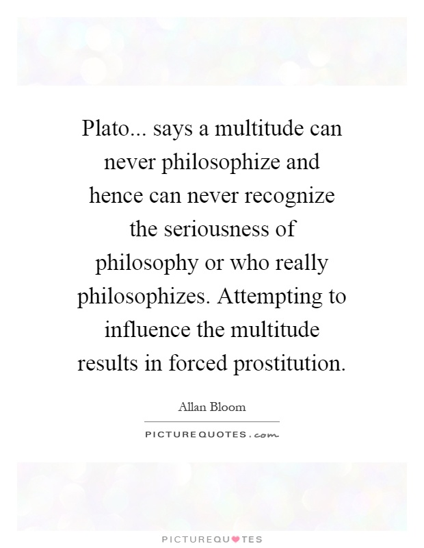 Plato... says a multitude can never philosophize and hence can never recognize the seriousness of philosophy or who really philosophizes. Attempting to influence the multitude results in forced prostitution Picture Quote #1