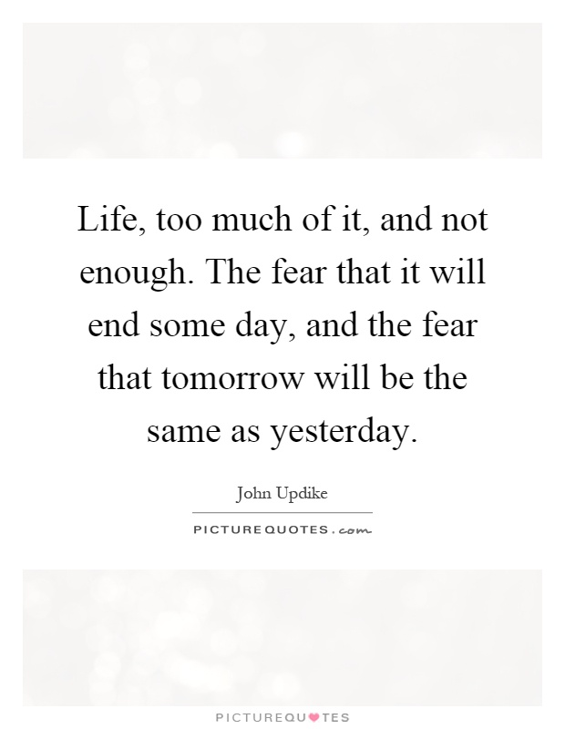 Life, too much of it, and not enough. The fear that it will end some day, and the fear that tomorrow will be the same as yesterday Picture Quote #1