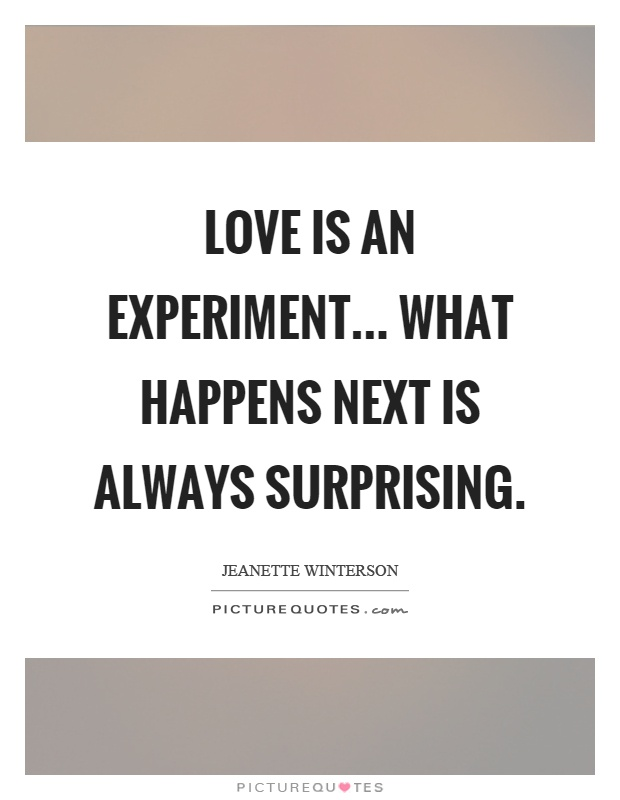 Love is an experiment... what happens next is always surprising Picture Quote #1