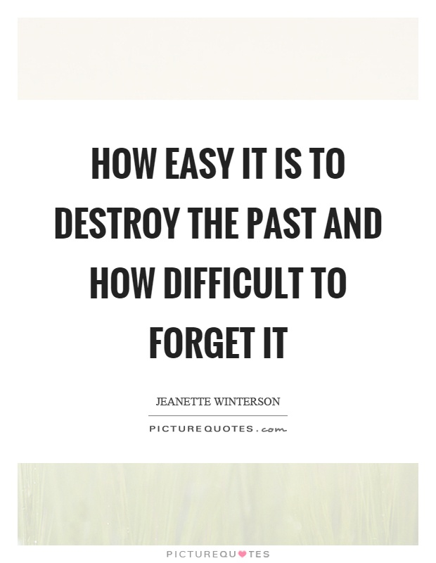 How easy it is to destroy the past and how difficult to forget it Picture Quote #1