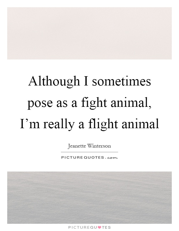 Although I sometimes pose as a fight animal, I'm really a flight animal Picture Quote #1