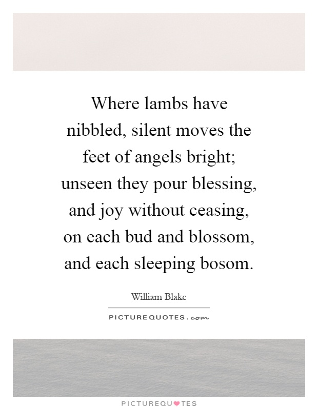 Where lambs have nibbled, silent moves the feet of angels bright; unseen they pour blessing, and joy without ceasing, on each bud and blossom, and each sleeping bosom Picture Quote #1