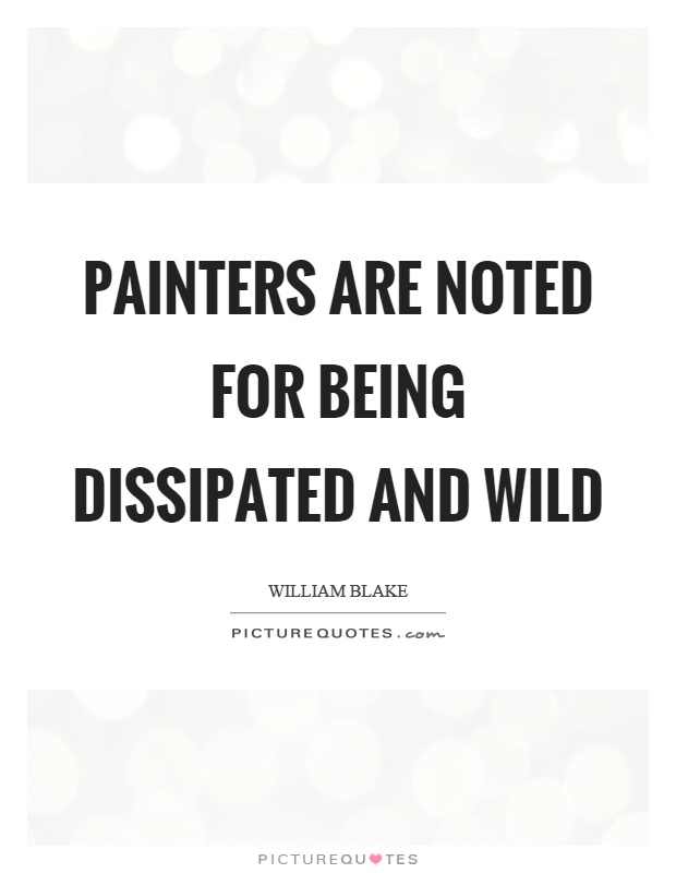 Painters are noted for being dissipated and wild Picture Quote #1