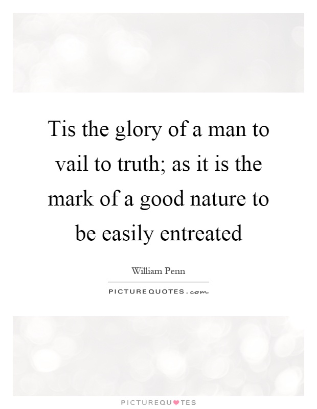 Tis the glory of a man to vail to truth; as it is the mark of a good nature to be easily entreated Picture Quote #1