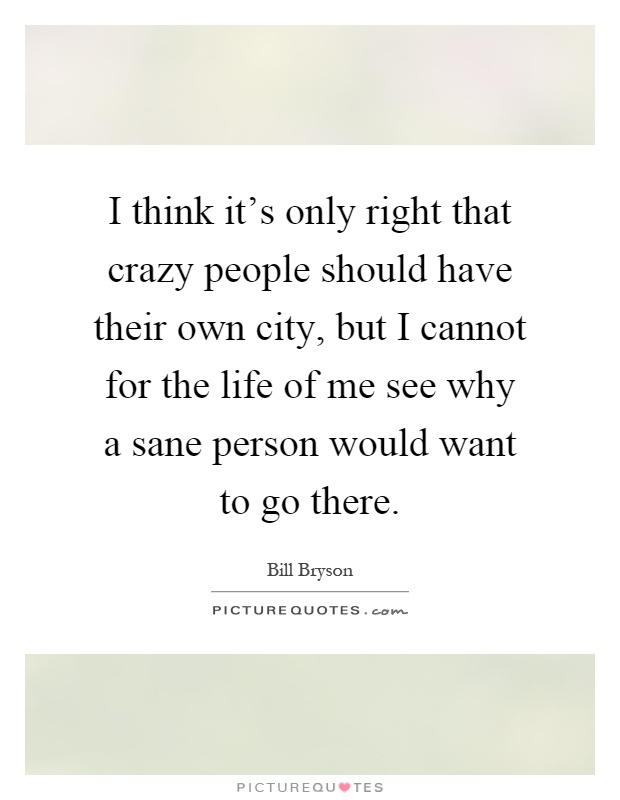 I think it's only right that crazy people should have their own city, but I cannot for the life of me see why a sane person would want to go there Picture Quote #1