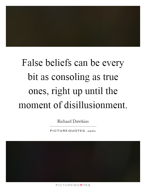 False beliefs can be every bit as consoling as true ones, right up until the moment of disillusionment Picture Quote #1