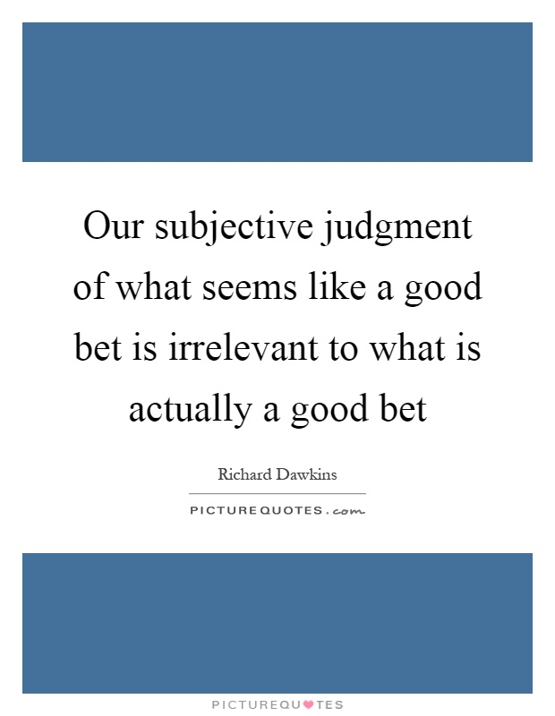 Our subjective judgment of what seems like a good bet is irrelevant to what is actually a good bet Picture Quote #1