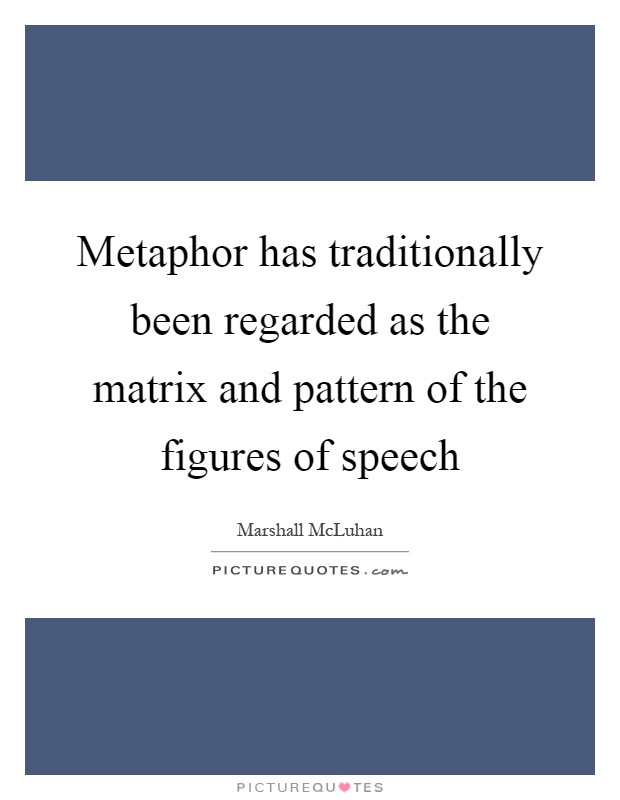 Metaphor has traditionally been regarded as the matrix and pattern of the figures of speech Picture Quote #1