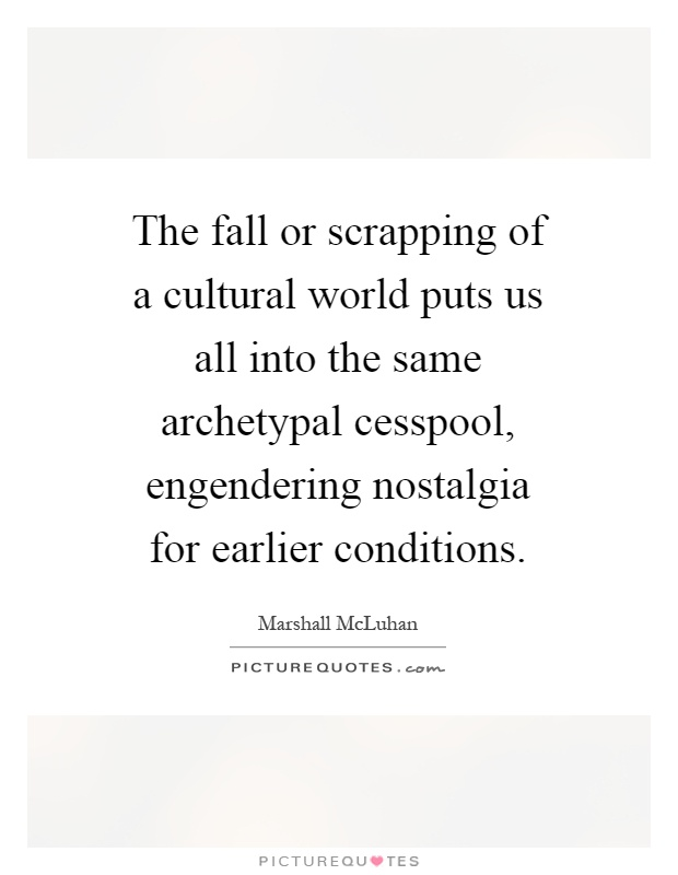 The fall or scrapping of a cultural world puts us all into the same archetypal cesspool, engendering nostalgia for earlier conditions Picture Quote #1