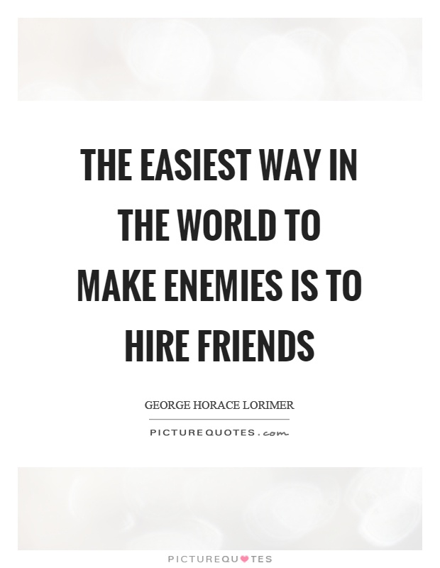 The easiest way in the world to make enemies is to hire friends Picture Quote #1