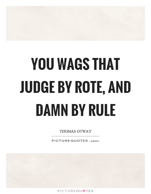 You wags that judge by rote, and damn by rule Picture Quote #1