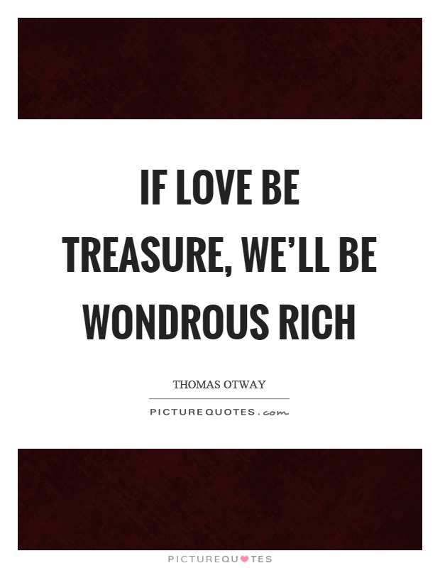 If love be treasure, we'll be wondrous rich Picture Quote #1