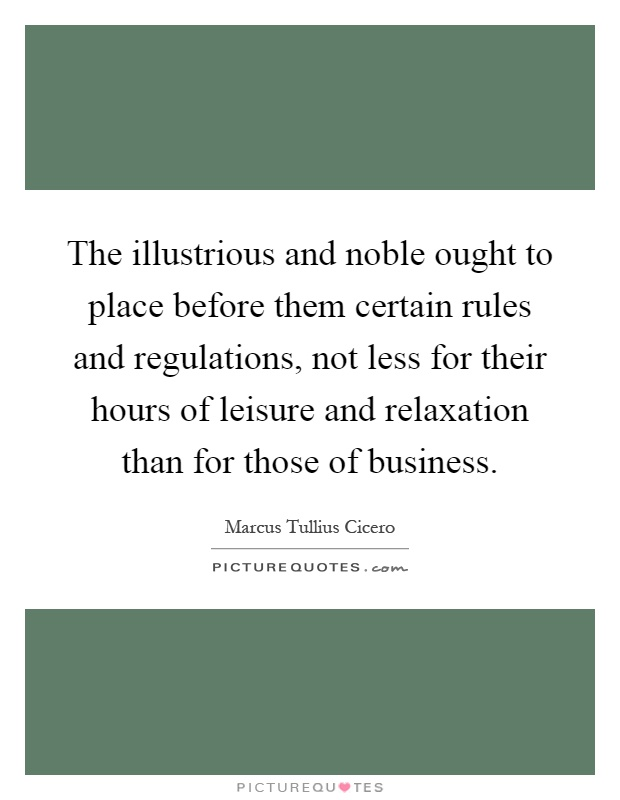 The illustrious and noble ought to place before them certain rules and regulations, not less for their hours of leisure and relaxation than for those of business Picture Quote #1