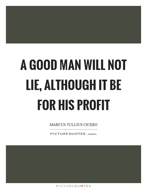 A good man will not lie, although it be for his profit Picture Quote #1