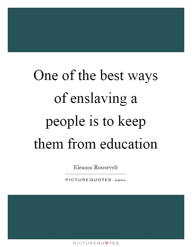One of the best ways of enslaving a people is to keep them from education Picture Quote #1