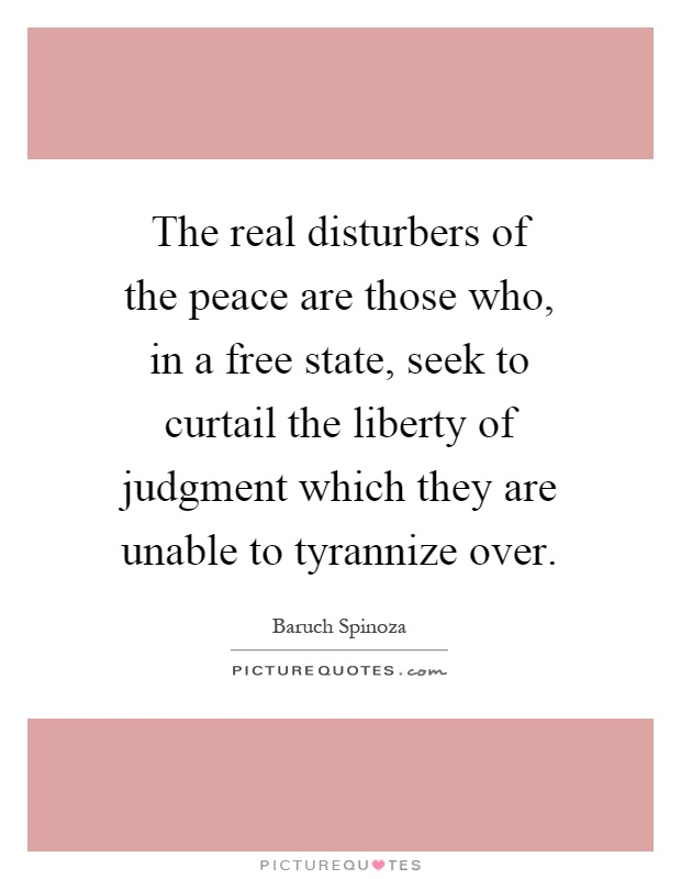 The real disturbers of the peace are those who, in a free state, seek to curtail the liberty of judgment which they are unable to tyrannize over Picture Quote #1
