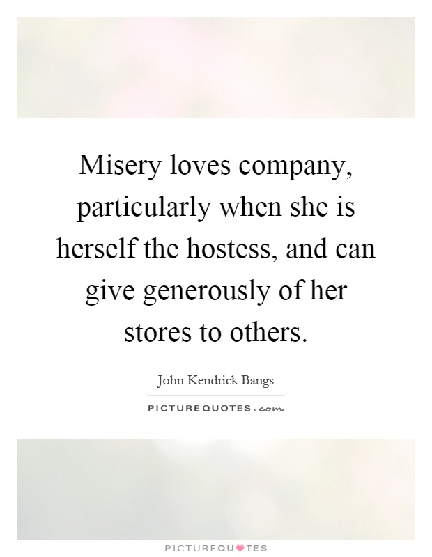 Misery loves company, particularly when she is herself the hostess, and can give generously of her stores to others Picture Quote #1