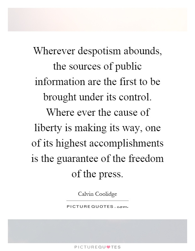 Wherever despotism abounds, the sources of public information are the first to be brought under its control. Where ever the cause of liberty is making its way, one of its highest accomplishments is the guarantee of the freedom of the press Picture Quote #1