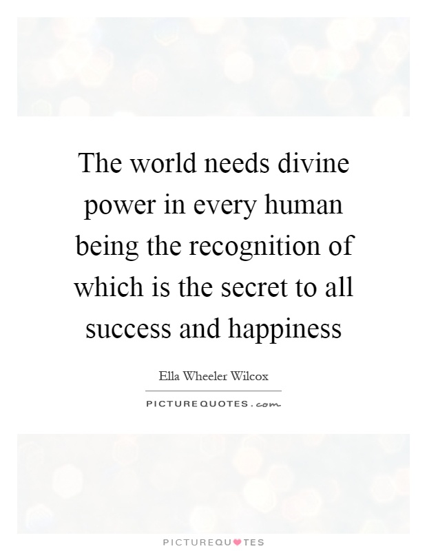 The world needs divine power in every human being the recognition of which is the secret to all success and happiness Picture Quote #1