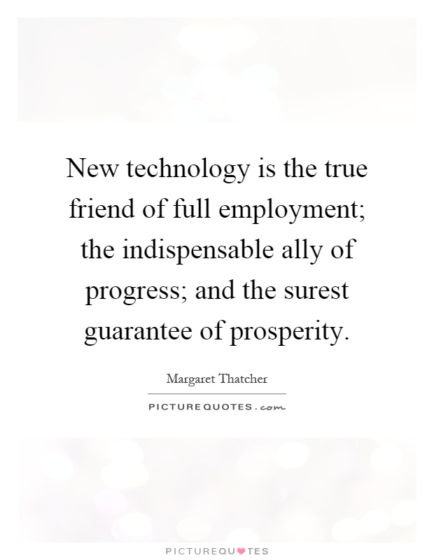 New technology is the true friend of full employment; the indispensable ally of progress; and the surest guarantee of prosperity Picture Quote #1