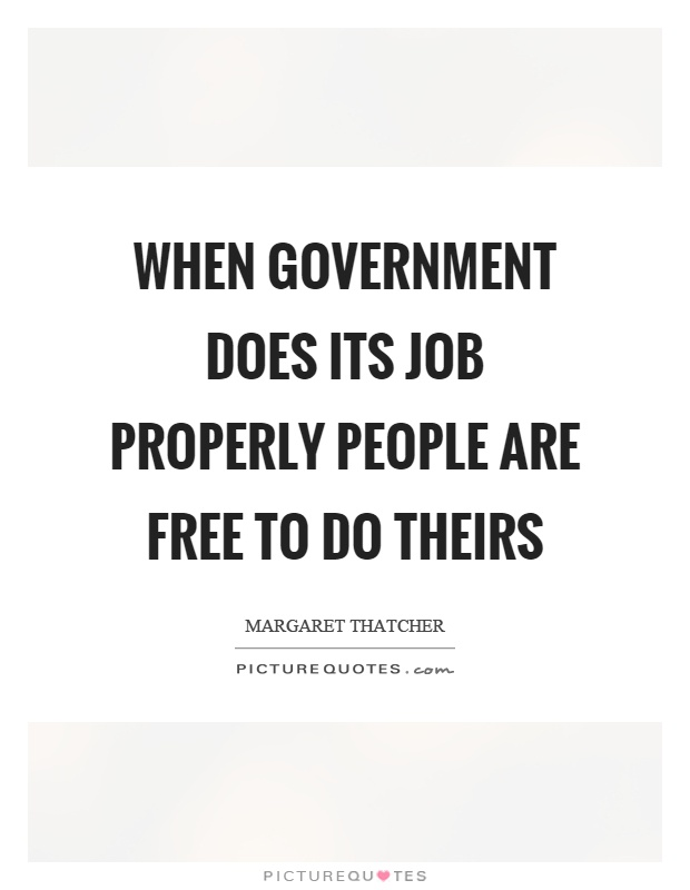 When government does its job properly people are free to do theirs Picture Quote #1