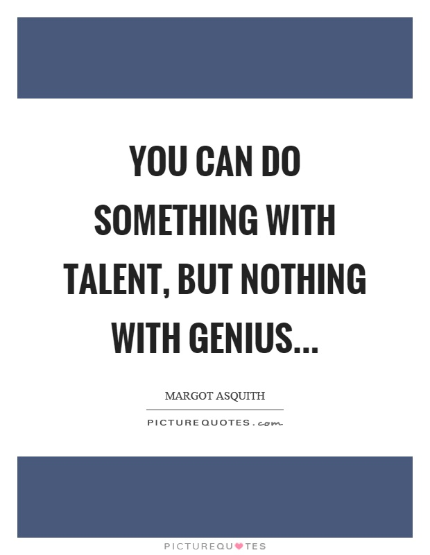 You can do something with talent, but nothing with genius Picture Quote #1