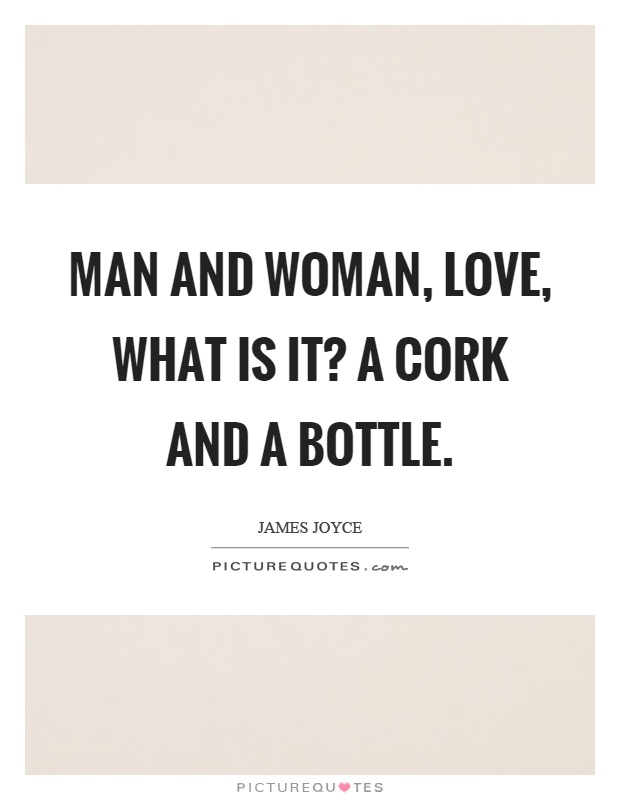 Man and woman, love, what is it? A cork and a bottle Picture Quote #1
