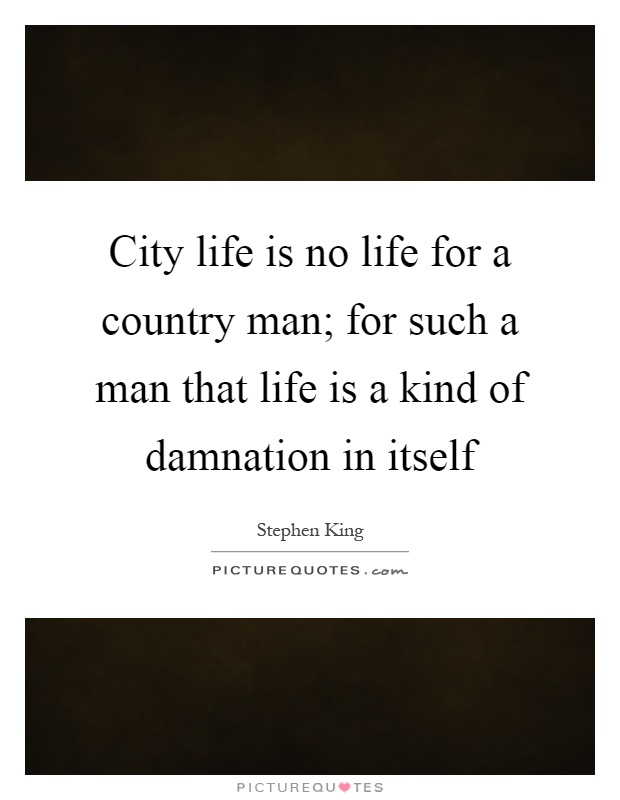 City life is no life for a country man; for such a man that life is a kind of damnation in itself Picture Quote #1