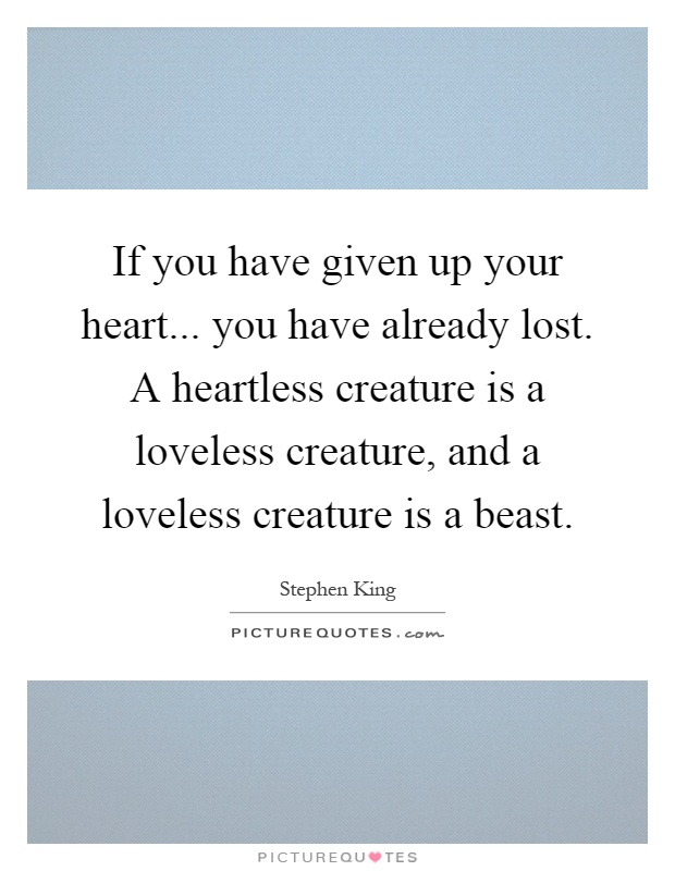 If you have given up your heart... you have already lost. A heartless creature is a loveless creature, and a loveless creature is a beast Picture Quote #1
