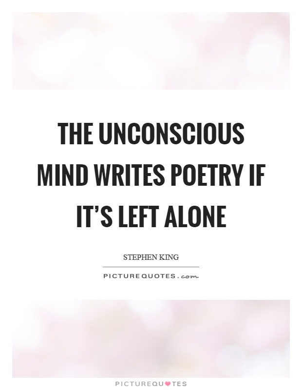 The unconscious mind writes poetry if it's left alone Picture Quote #1