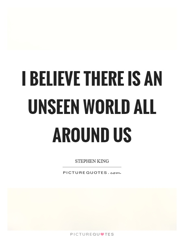 I believe there is an unseen world all around us Picture Quote #1