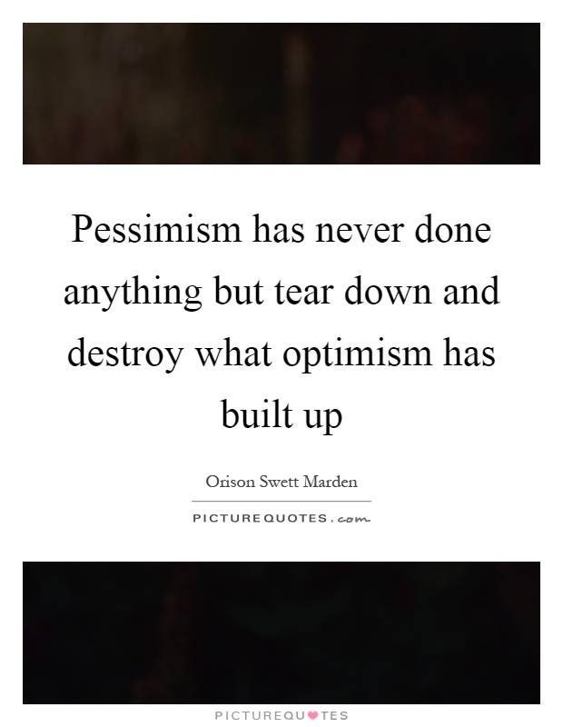 Pessimism has never done anything but tear down and destroy what optimism has built up Picture Quote #1