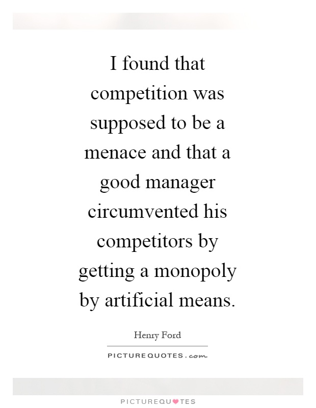 I found that competition was supposed to be a menace and that a good manager circumvented his competitors by getting a monopoly by artificial means Picture Quote #1