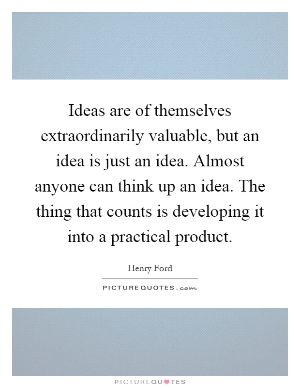 Ideas are of themselves extraordinarily valuable, but an idea is just an idea. Almost anyone can think up an idea. The thing that counts is developing it into a practical product Picture Quote #1