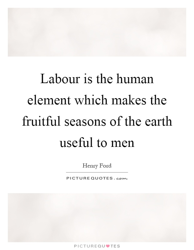 Labour is the human element which makes the fruitful seasons of the earth useful to men Picture Quote #1
