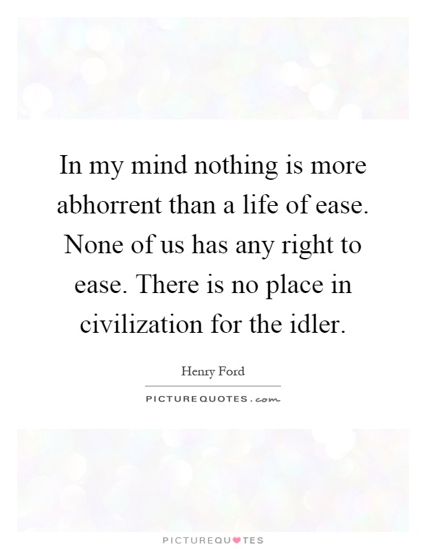 In my mind nothing is more abhorrent than a life of ease. None of us has any right to ease. There is no place in civilization for the idler Picture Quote #1