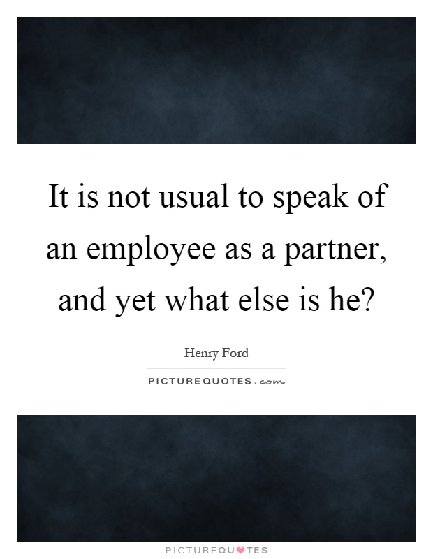 It is not usual to speak of an employee as a partner, and yet what else is he? Picture Quote #1