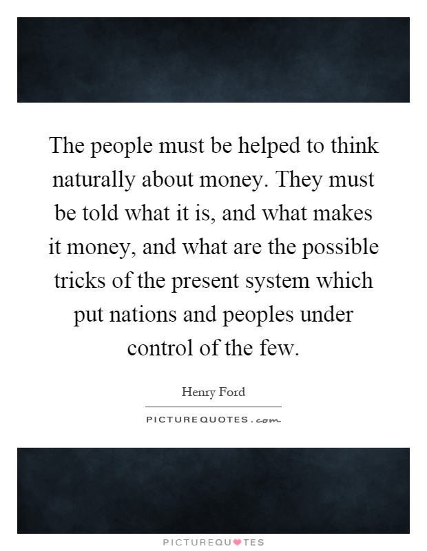 The people must be helped to think naturally about money. They must be told what it is, and what makes it money, and what are the possible tricks of the present system which put nations and peoples under control of the few Picture Quote #1