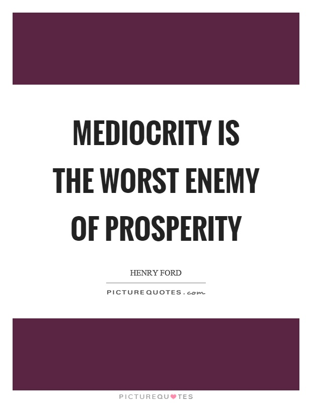 Mediocrity is the worst enemy of prosperity Picture Quote #1