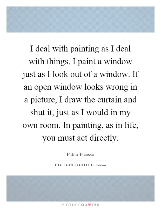 I deal with painting as I deal with things, I paint a window just as I look out of a window. If an open window looks wrong in a picture, I draw the curtain and shut it, just as I would in my own room. In painting, as in life, you must act directly Picture Quote #1