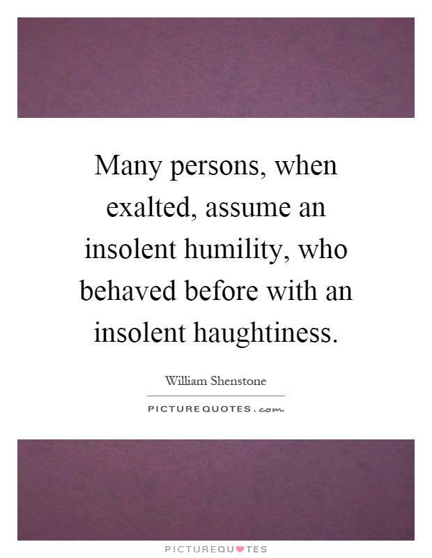 Many persons, when exalted, assume an insolent humility, who behaved before with an insolent haughtiness Picture Quote #1